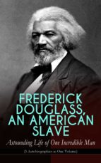 FREDERICK DOUGLASS, AN AMERICAN SLAVE ? ASTOUNDING LIFE OF ONE INCREDIBLE MAN (3 AUTOBIOGRAPHIES IN ONE VOLUME)