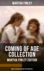 COMING OF AGE COLLECTION - Martha Finley Edition (Timeless Children Classics For Young Girls) (ebook)