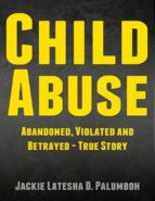 Child Abuse: Abandoned, Violated and Betrayed - True Story (ebook)