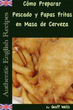 Cómo Preparar Pescado Y Papas Fritas En Masa De Cerveza  (Auténticas Recetas Inglesas Libro 1)