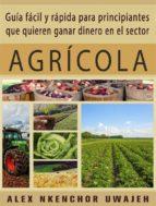 Guía Fácil Y Rápida Para Principiantes Que Quieren Ganar Dinero En El Sector Agrícola