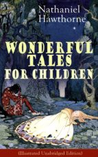 "Nathaniel Hawthorne's Wonderful Tales for Children (Illustrated Unabridged Edition): Captivating Stories of Epic Heroes and Heroines from the Renowned American Author of ""The Scarlet Letter"" and ""The House of Seven Gables"" (ebook)"