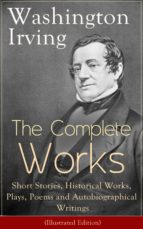 The Complete Works of Washington Irving: Short Stories, Historical Works, Plays, Poems and Autobiographical Writings (Illustrated Edition) (ebook)