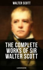 THE COMPLETE WORKS OF SIR WALTER SCOTT (ILLUSTRATED EDITION)