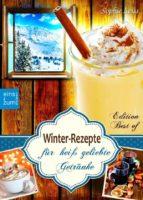 Winter-Rezepte für heiß geliebte Getränke. Glühwein, Eierpunsch, Punsch, winterliche Kaffee- und Tee-Spezialitäten: Alles, was jetzt Leib und Seele wärmt und nach Weihnachten schmeckt (Edition Best of) (ebook)