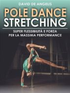 Pole Dance Stretching - Super Flessibilità e Forza per la Massima Performance (ebook)