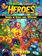 Plants Vs Zombies Heroes Guida Al Gioco Non Ufficiale (ebook)