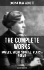THE COMPLETE WORKS OF LOUISA MAY ALCOTT: Novels, Short Stories, Plays & Poems (Illustrated Edition) (ebook)