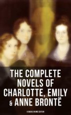 THE COMPLETE NOVELS OF CHARLOTTE, EMILY & ANNE BRONTË - 8 BOOKS IN ONE EDITION