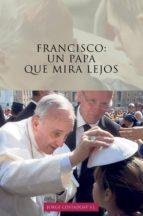 FRANCISCO: UN PAPA QUE MIRA LEJOS