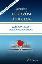 Escribe El Corazón De Tu Relato. Guía Para Crear Una Novela Inolvidable.
