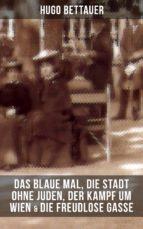 HUGO BETTAUERS: DAS BLAUE MAL, DIE STADT OHNE JUDEN, DER KAMPF UM WIEN & DIE FREUDLOSE GASSE