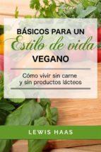 Básicos Para Un Estilo De Vida Vegano: Cómo Vivir Sin Carne Y Sin Productos Lácteos (ebook)
