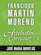 ARREBATOS CARNALES. JOSÉ MARÍA MORELOS