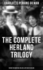 THE COMPLETE HERLAND TRILOGY: Moving the Mountain, Herland & With Her in Ourland (ebook)