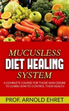 Mucusless-Diet Healing System - A Complete Course for Those Who Desire to Learn How to Control Their Health (ebook)