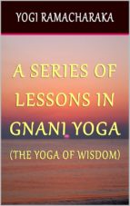 A Series of Lessons In Gnani Yoga: The Yoga of Wisdom (ebook)