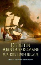 Die besten Abenteuerromane für den Lese-Urlaub (40+ Klassiker in einem Band) (ebook)