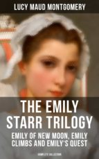THE EMILY STARR TRILOGY: Emily of New Moon, Emily Climbs and Emily's Quest (Complete Collection) (ebook)