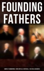 Founding Fathers: Complete Biographies, Their Articles, Historical & Political Documents (ebook)