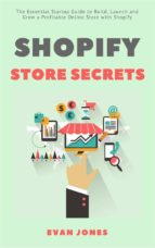 Shopify Store Secrets: The Essential Startup Guide to Build, Launch and Grow a Profitable Online Store with Shopify