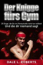 Der Knigge Fürs Gym: 25 Dinge, Die Du Im Fitnesstudio Nicht Tun Solltest Und Die Dir Niemand Sagt (ebook)