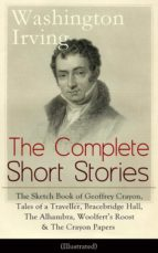 The Complete Short Stories of Washington Irving: The Sketch Book of Geoffrey Crayon, Tales of a Traveller, Bracebridge Hall, The Alhambra, Woolfert's Roost & The Crayon Papers (Illustrated) (ebook)