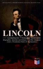 LINCOLN – Complete 7 Volume Edition: Biographies, Speeches and Debates, Civil War Telegrams, Letters, Presidential Orders & Proclamations (ebook)