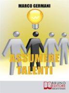 Assumere Talenti. Come Identificare e Attrarre i Candidati Ideali per Ottenere Risultati Straordinari nel Miglioramento Aziendale. (Ebook Italiano - Anteprima Gratis) (ebook)