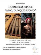 """DOMENICO ZIPOLI: """"AMO, DUNQUE SUONO"""". La scelta radicale di una vita, dalla musica in Europa alle missioni gesuitiche in America Latina (ebook)"""
