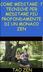 Come Meditare: 7 Tecniche Per Meditare Più Profondamente Di Un Monaco Zen (ebook)