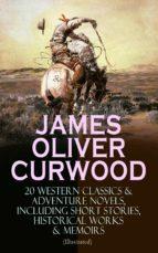 JAMES OLIVER CURWOOD: 20 Western Classics & Adventure Novels, Including Short Stories, Historical Works & Memoirs (Illustrated)