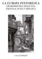 La Europa pintoresca. Grabados del siglo XIX: Francia, Suiza y Bélgica (ebook)