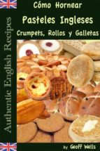 Cómo Hornear Pasteles Ingleses, Crumpets, Rollos Y Galletas   (Auténticas Recetas Inglesas Libro 9)