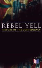 REBEL YELL: History of the Confederacy, Memoirs and Biographies of the Confederate Leaders & Official Documents (ebook)