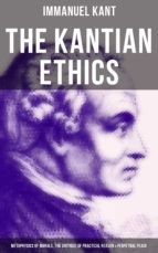 The Kantian Ethics: Metaphysics of Morals, The Critique of Practical Reason & Perpetual Peace (ebook)