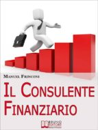 Il Consulente Finanziario. I Segreti e le Tecniche del Perfetto Promotore Finanziario. (Ebook Italiano - Anteprima Gratis) (ebook)