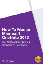 How To Master Microsoft OneNote 2013 : Top 10 OneNote Hacks & Secrets For Beginners (ebook)