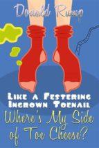 Like a Festering Ingrown Toenail--Where's My Side of Toe Cheese? (ebook)