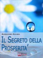 Il Segreto della Prosperità. Come Realizzare Ciò che Hai sempre Desiderato Distruggendo le Convinzioni Auto-Limitanti. (Ebook Italiano - Anteprima Gratis) (ebook)