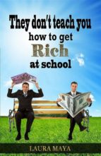 THEY DON?T TEACH YOU HOW TO GET RICH AT SCHOOL