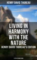 LIVING IN HARMONY WITH THE NATURE: HENRY DAVID THOREAU'S EDITION (13 TITLES IN ONE EDITION)