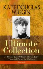 KATE DOUGLAS WIGGIN – Ultimate Collection: 21 Novels & 130+ Short Stories, Fairy Tales and Poems for Children (Illustrated) (ebook)