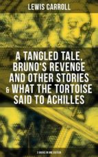 Lewis Carroll: A Tangled Tale, Bruno's Revenge and Other Stories & What the Tortoise Said to Achilles (3 Books in One Edition) (ebook)
