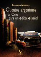CUENTOS ARGENTINOS DE CUBA PARA UN EDITOR ESPAÑOL