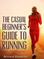 THE CASUAL BEGINNER?S GUIDE TO RUNNING