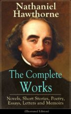 The Complete Works of Nathaniel Hawthorne: Novels, Short Stories, Poetry, Essays, Letters and Memoirs (Illustrated Edition) (ebook)