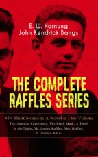 THE COMPLETE RAFFLES SERIES – 45+ Short Stories & A Novel in One Volume: The Amateur Cracksman, The Black Mask, A Thief in the Night, Mr. Justice Raffles, Mrs. Raffles, R. Holmes & Co. (ebook)