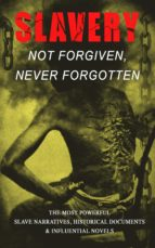 Slavery: Not Forgiven, Never Forgotten – The Most Powerful Slave Narratives, Historical Documents & Influential Novels (ebook)