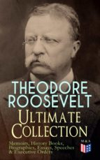 THEODORE ROOSEVELT - Ultimate Collection: Memoirs, History Books, Biographies, Essays, Speeches &Executive Orders (ebook)